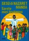 Gesù di Nazaret manda: «Sarete miei testimoni». Guida per catechisti e genitori. Proposte di lavoro, preghiere e celebrazioni