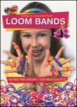 Loom bands. 60 idee per creare i tuoi braccialetti