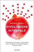Rivoluzione integrale. Alimentazione, movimento, consapevolezza: tutti i consigli per un benessere integrato di corpo e mente