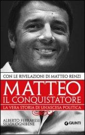 Matteo il conquistatore. La vera storia di un'ascesa politica. Con le rivelazioni di Matteo Renzi