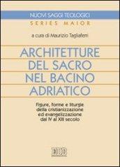 Architetture del sacro nel bacino adriatico. Figure, forme e liturgie della cristianizzazione ed evangelizzazione dal IV al XIII secolo