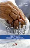 Madre Teresa all'ombra di Nostra Signora. Condividere la relazione mistica di Madre Teresa con Maria