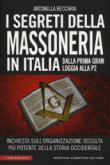 I segreti della massoneria in Italia. Dalla prima Gran Loggia alla P2: inchiesta sull'organizzazione occulta più potente della storia occidentale