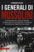 I generali di Mussolini. Da Pietro Badoglio a Rodolfo Graziani, da Mario Roatta a Ugo Cavallero: la storia mai raccontata dei condottieri del regime