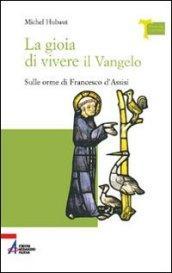 La gioia di vivere il vangelo. Sulle orme di Francesco d'Assisi