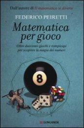 Matematica per gioco. Oltre duecento giochi e rompicapi per scoprire la magia dei numeri
