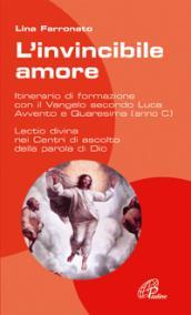 L'invincibile amore. Itinerario di formazione con il Vangelo secondo Luca. Per Avvento/Natale e Quaresima/Pasqua
