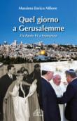 Quel giorno a Gerusalemme. Da Paolo VI a Francesco