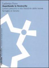 Aspettando la flexicurity. Il lavoro precario e vita flessibile delle nuove famigle in Veneto