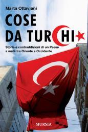 Cose da Turchi. Storie e contraddizioni di un paese a metà tra Oriente e Occidente