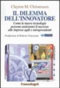 Il dilemma dell'innovatore. Le nuove tecnologie possono estromettere dal mercato le grandi aziende e assicurare il successo alle imprese agili e intraprendenti