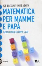 Matematica per mamme e papà. Contro lo stress dei compiti a casa