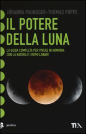 Il potere della luna. La guida completa per vivere in armonia con la natura e i ritmi lunari. Ediz. illustrata