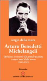 Arturo Benedetti Michelangeli. Opinioni in ricordo del grande pianista a venti anni dalla morte (1995-2015)