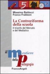 La Controriforma della scuola. Il trionfo del mercato e del mediatico (Il mestiere della pedagogia.Studi e appr. Vol. 1)