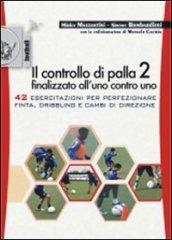 Il controllo di palla 2 finalizzato all'uno contro uno. 42 esercitazioni per perfezionare finta, dribling e cambi di direzione