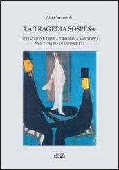 La tragedia sospesa. Definizione della tragedia moderna nel teatro di Ugo Betti