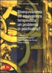 Bioequivalenza ed equivalenza terapeutica: un problema in psichiatria?