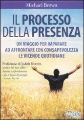 Il processo della presenza. Un viaggio per imparare ad affrontare con consapevolezza le vicende quotidiane