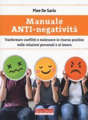 Manuale anti-negatività. Trasformare conflitti e malessere in risorse positive nelle relazioni personali e al lavoro