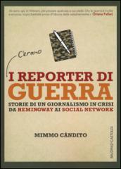 I reporter di guerra. Storie di un giornalismo in crisi da Hemingway ai social network