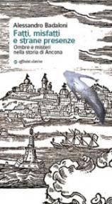 Fatti, misfatti e strane presenze. Ombre e misteri nella storia di Ancona