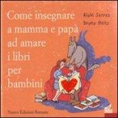Come insegnare a mamma e papà ad amare i libri per bambini. Ediz. illustrata