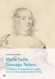 Maria Luisa Gonzaga Nevers. Cerimonie e propaganda nel viaggio verso il trono di Polonia (1645-1646)