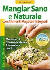 Mangiar sano e naturale con alimenti vegetali integrali. Manuale di consapevolezza alimentare per tutti