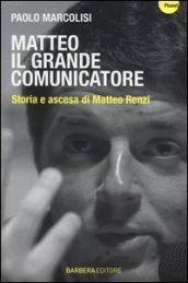 Matteo il grande comunicatore. Storia e ascesa di Matteo Renzi