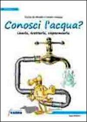 Conosci l'acqua? Usarla, trattarla, risparmiarla