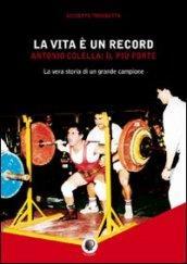 La vita è un record. Antonio Colella. il più forte. La vera storia di un grande campione