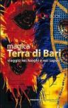 Magica terra di Bari. Viaggio nei luoghi e nei sapori