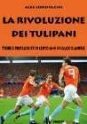 La rivoluzione dei tulipani. Storie e protagonisti di cento anni di calcio olandese