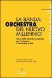 La banda: orchestra del nuovo millennio. Storia della letteratura originale per l'orchestra e l'ensemble di fiati