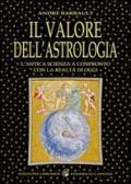 Il valore dell'astrologia. L'antica sapienza a confronto con la realtà di oggi