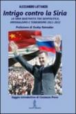 Intrigo contro la Siria. La Siria Baathista tra geopolitica, imperialismo e terrorismo 2011-2012